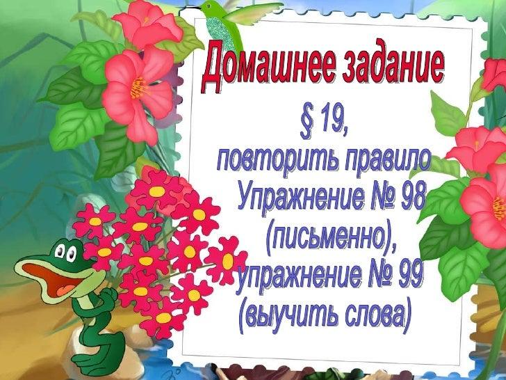 Домашнее задание § 19,  повторить правило Упражнение № 98 (письменно), упражнение № 99  (выучить слова)