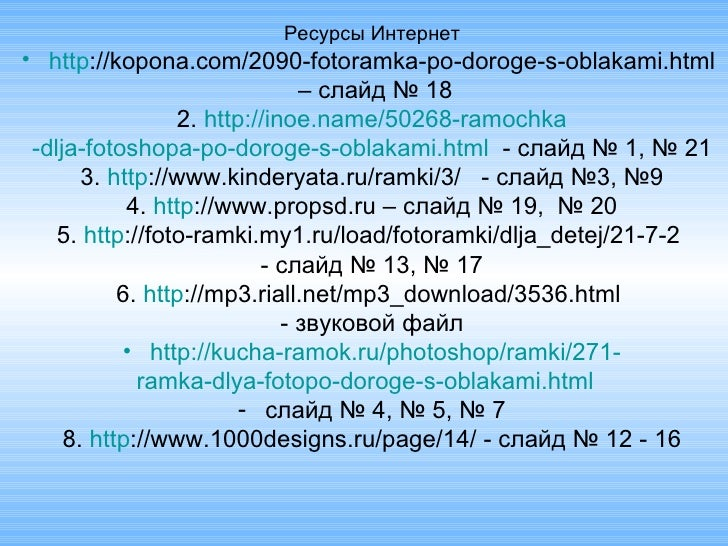 <ul><li>Ресурсы Интернет </li></ul><ul><li>http ://kopona.com/2090-fotoramka-po-doroge-s-oblakami.html   </li></ul><ul><li...
