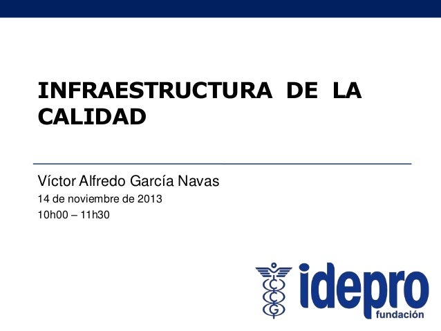 INFRAESTRUCTURA DE LA CALIDAD Víctor Alfredo García Navas 14 de noviembre de 2013 10h00 – 11h30