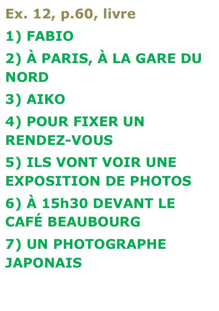 Ex. 12, p.60, livre1) FABIO2) À PARIS, À LA GARE DUNORD3) AIKO4) POUR FIXER UNRENDEZ-VOUS5) ILS VONT VOIR UNEEXPOSITION DE...