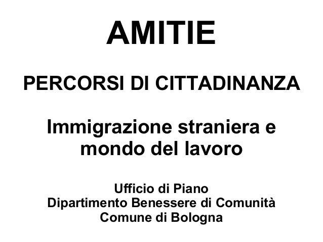 AMITIEPERCORSI DI CITTADINANZA  Immigrazione straniera e     mondo del lavoro            Ufficio di Piano  Dipartimento Be...