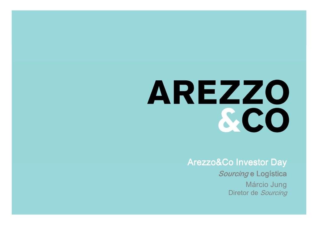 Arezzo&Co Investor Day                   Sourcing e Logística  Apresentação do Roadshow                             Márcio...