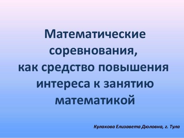 Математические     соревнования,как средство повышения   интереса к занятию      математикой           Кулакова Елизавета ...