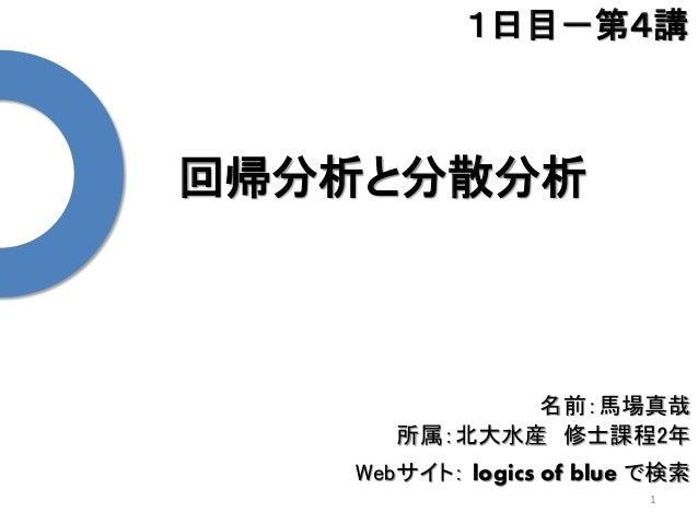 回帰分析と分散分析 1 1日目-第4講 名前:馬場真哉 所属:北大水産 修士課程2年 Webサイト: logics of blue で検索