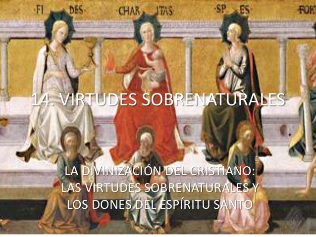 14. VIRTUDES SOBRENATURALES LA DIVINIZACIÓN DEL CRISTIANO: LAS VIRTUDES SOBRENATURALES Y LOS DONES DEL ESPÍRITU SANTO