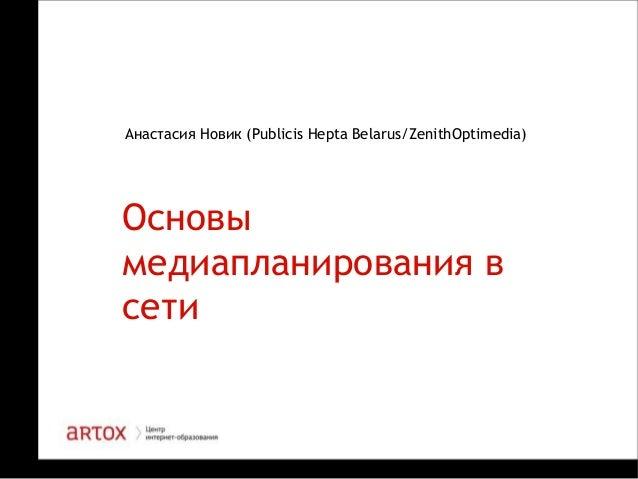 Анастасия Новик (Publicis Hepta Belarus/ZenithOptimedia)  Основы медиапланирования в сети  1