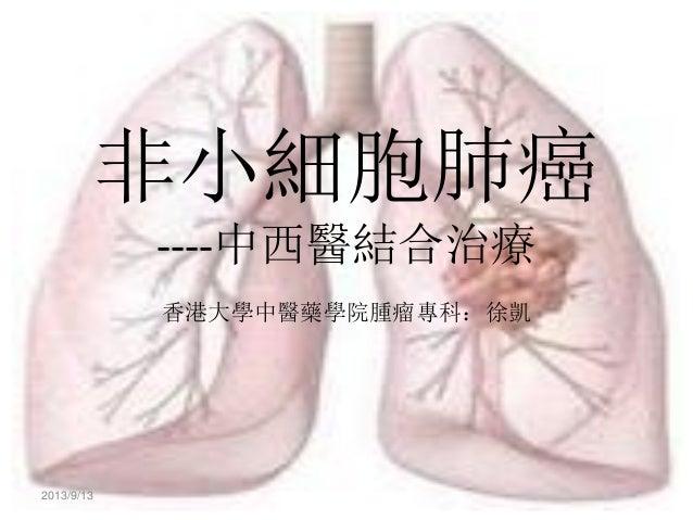 非小細胞肺癌 ----中西醫結合治療 香港大學中醫藥學院腫瘤專科:徐凱  2013/9/13