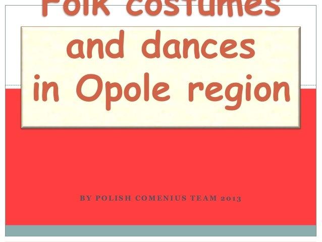Folk costumes and dances in Opole region BY POLISH COMENIUS TEAM 2013