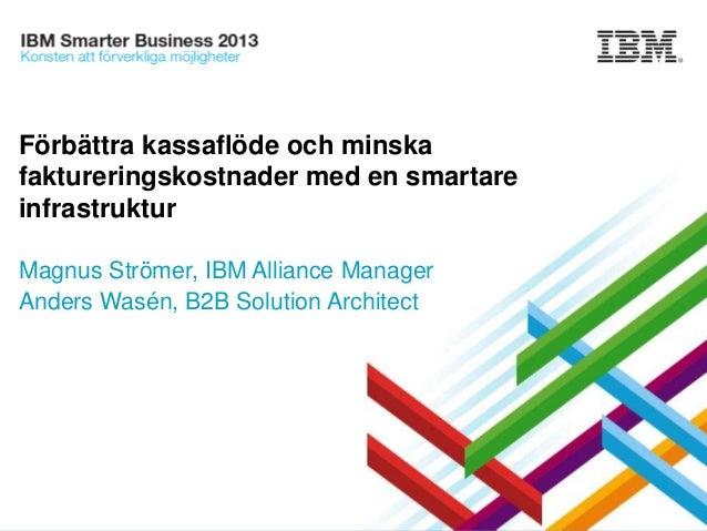 Förbättra kassaflöde och minska faktureringskostnader med en smartare infrastruktur Magnus Strömer, IBM Alliance Manager A...