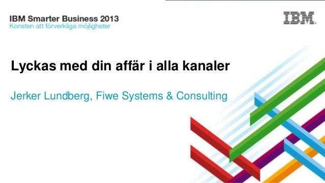 Lyckas med din affär i alla kanaler Jerker Lundberg, Fiwe Systems & Consulting