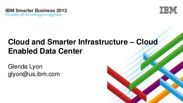 Cloud and Smarter Infrastructure – Cloud Enabled Data Center Glenda Lyon glyon@us.ibm.com