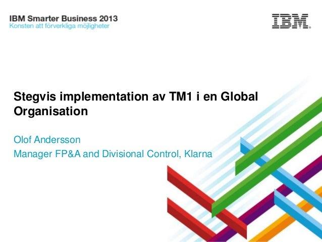 Stegvis implementation av TM1 i en Global Organisation Olof Andersson Manager FP&A and Divisional Control, Klarna  © 2013 ...