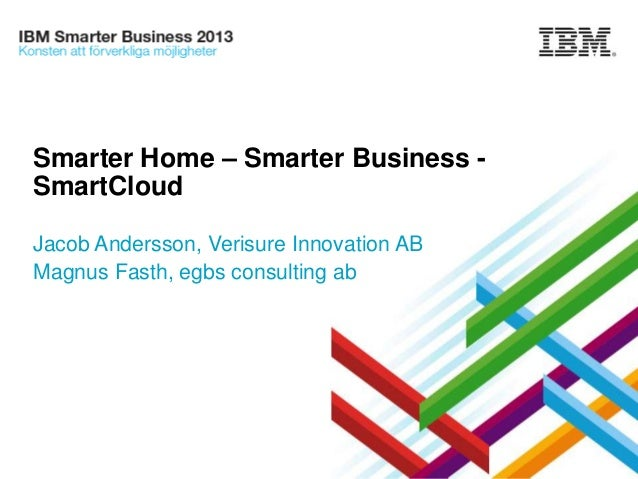Smarter Home – Smarter Business SmartCloud Jacob Andersson, Verisure Innovation AB Magnus Fasth, egbs consulting ab  Secur...