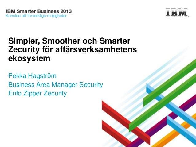 Simpler, Smoother och Smarter Zecurity för affärsverksamhetens ekosystem Pekka Hagström Business Area Manager Security Enf...