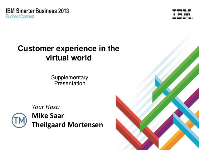 Customer experience in the virtual world Supplementary Presentation  Your Host:  Mike Saar Theilgaard Mortensen Copyright ...