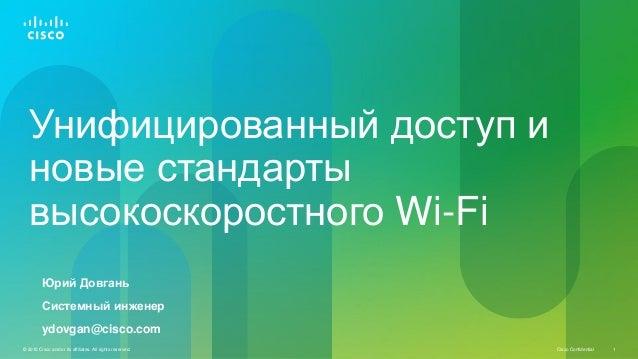 Унифицированный доступ и новые стандарты высокоскоростного Wi-Fi Юрий Довгань Системный инженер ydovgan@cisco.com © 2010 C...