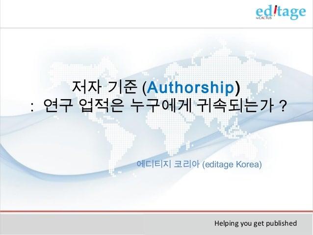 저자 기준 (Authorship) : 연구 업적은 누구에게 귀속되는가 ?  에디티지 코리아 (editage Korea)  Helping you get published