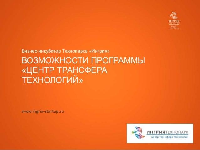 Бизнес-инкубатор Технопарка «Ингрия»  ВОЗМОЖНОСТИ ПРОГРАММЫ «ЦЕНТР ТРАНСФЕРА ТЕХНОЛОГИЙ»  www.ingria-startup.ru