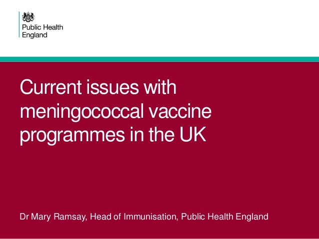 Current issues with meningococcal vaccine programmes in the UK  Dr Mary Ramsay, Head of Immunisation, Public Health Englan...
