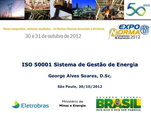 ISO 50001 Sistema de Gestão de Energia George Alves Soares, D.Sc. São Paulo, 30/10/2012