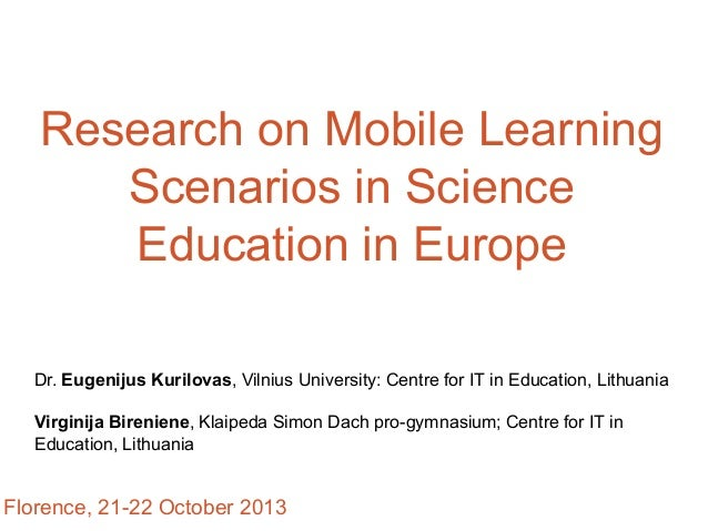 Research on Mobile Learning Scenarios in Science Education in Europe Dr. Eugenijus Kurilovas, Vilnius University: Centre f...
