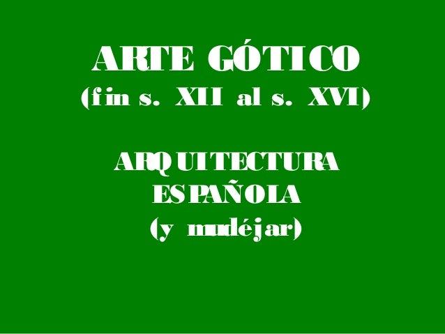 AR TE GÓTICO (f in s. XII al s. XVI) AR QUITECTUR A ESP AÑOLA (y mudéjar)