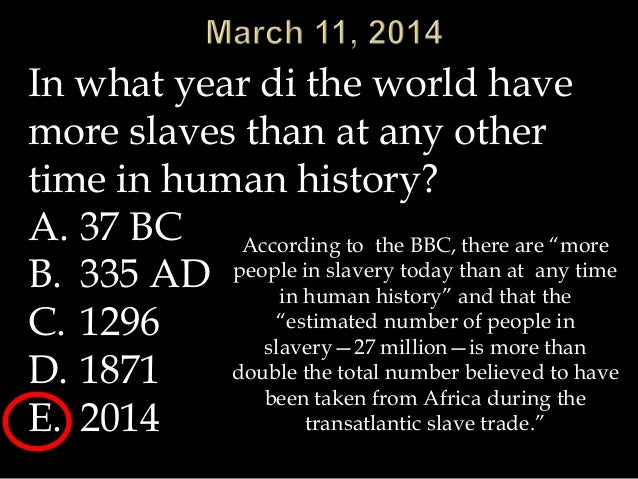 In what year di the world have more slaves than at any other time in human history? A. 37 BC B. 335 AD C. 1296 D. 1871 E. ...