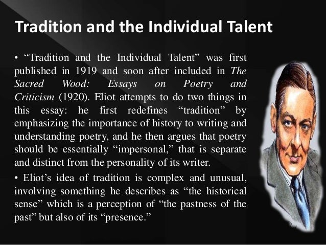 "eliot tradition and the individual talent essay In his essay ""tradition and the individual talent"" eliot spreads his concept of tradition, which reflects his reaction against romantic subjectivism and emotionalism."