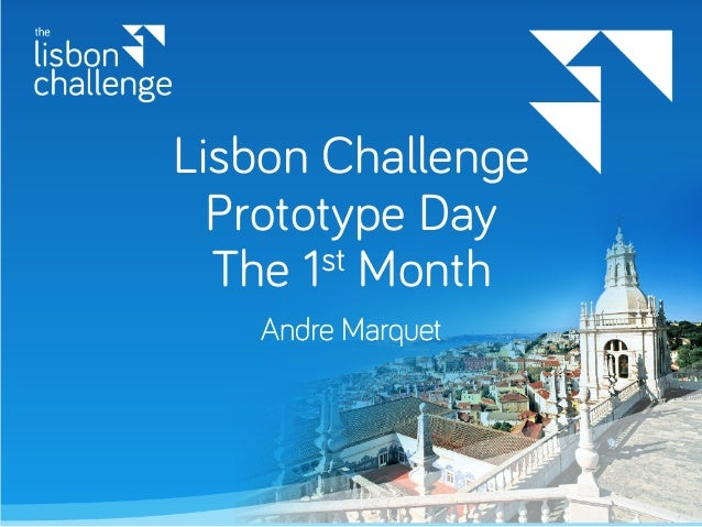 Lisbon Challenge Prototype Day The 1st Month Andre Marquet