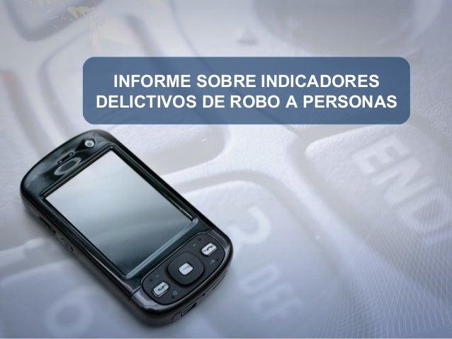 INFORME SOBRE INDICADORES DELICTIVOS DE ROBO A PERSONAS