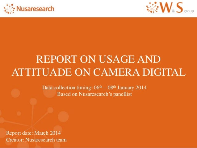 Report date: March 2014 Creator: Nusaresearch team REPORT ON USAGE AND ATTITUADE ON CAMERA DIGITAL Data collection timing:...
