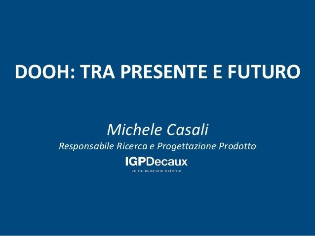 DOOH: TRA PRESENTE E FUTURO  Michele Casali  Responsabile Ricerca e Progettazione Prodotto
