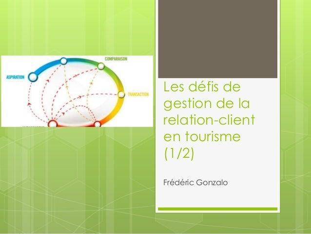 Les défis de  gestion de la  relation-client  en tourisme  (1/2)  Frédéric Gonzalo