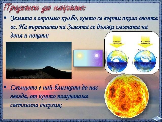  Земята обикаля около Слънцето. Нейната ос е  наклонена. Затова през лятото Слънцето огрява  нашата страна по-силно и ден...