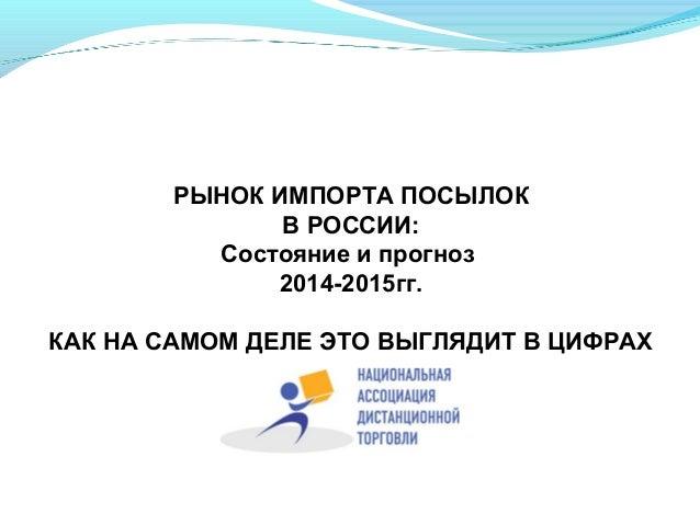 РЫНОК ИМПОРТА ПОСЫЛОК В РОССИИ: Состояние и прогноз 2014-2015гг. КАК НА САМОМ ДЕЛЕ ЭТО ВЫГЛЯДИТ В ЦИФРАХ