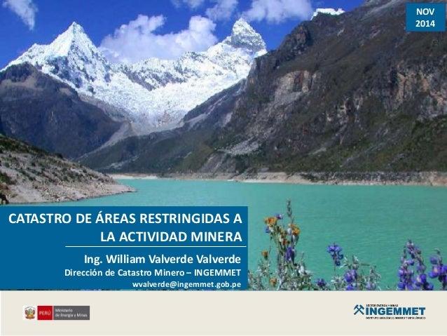NOV 2014 CATASTRO DE ÁREAS RESTRINGIDAS A LA ACTIVIDAD MINERA Ing. William Valverde Valverde Dirección de Catastro Minero ...