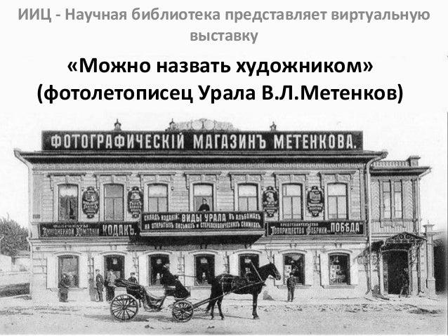 «Можно назвать художником» (фотолетописец Урала В.Л.Метенков) ИИЦ - Научная библиотека представляет виртуальную выставку