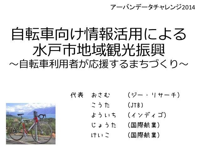 自転車向け情報活用による 水戸市地域観光振興 ~自転車利用者が応援するまちづくり~ 代表 おさむ (ジー・リサーチ) こうた (JTB) よういち (インディゴ) じょうた (国際航業) けいこ (国際航業) アーバンデータチャレンジ2014