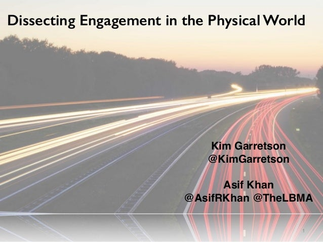 1 Dissecting Engagement in the Physical World Kim Garretson @KimGarretson Asif Khan @AsifRKhan @TheLBMA