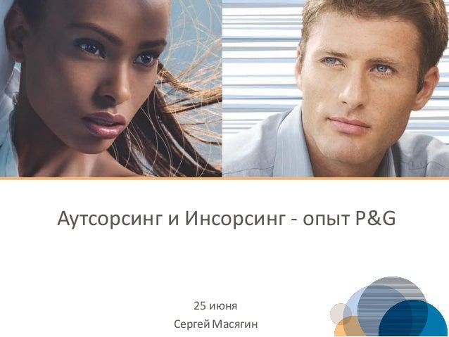 Аутсорсинг и Инсорсинг - опыт P&G 25 июня СергейМасягин