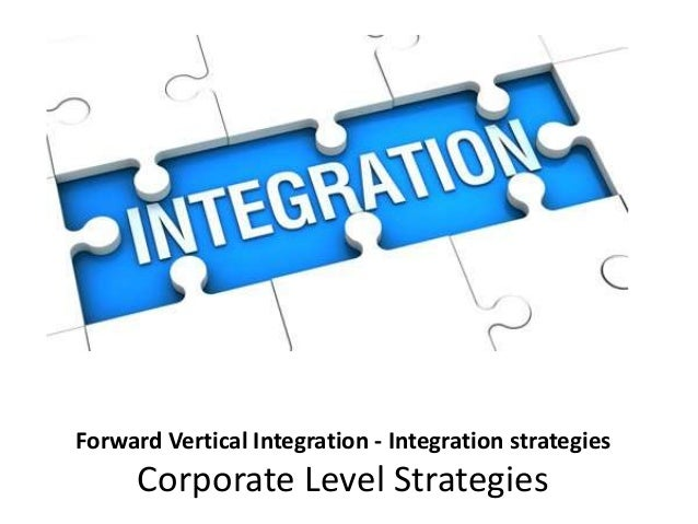 Forward Vertical Integration - Integration strategies Corporate Level Strategies