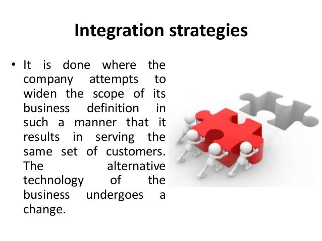 Integration strategies • It is done where the company attempts to widen the scope of its business definition in such a man...