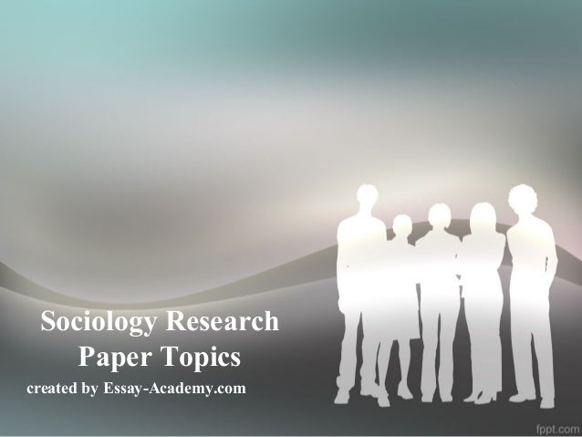 sociology topics for research paper Got issues with your sociology research paper read our guide to learn how to write a good research paper on sociology.