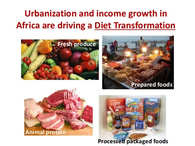 Urbanization and income growth in Africa are driving a Diet Transformation Fresh produce Prepared foods Processed packaged...