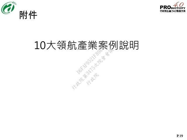 P.19P.19 附件 10大領航產業案例說明 行 政 院 行 政 院 第 3475次 院 會 會 議 D6FAF9521F898512