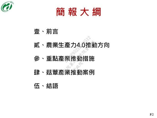 P.2P.2 壹、前言 貳、農業生產力4.0推動方向 參、重點產業推動措施 肆、菇蕈產業推動案例 伍、結語 簡 報 大 綱 行 政 院 行 政 院 第 3475次 院 會 會 議 D6FAF9521F898512