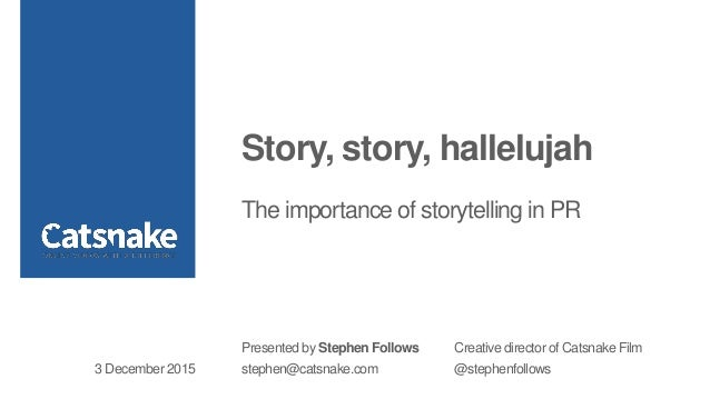 Story, story, hallelujah The importance of storytelling in PR Presented by Stephen Follows Creative director of Catsnake F...