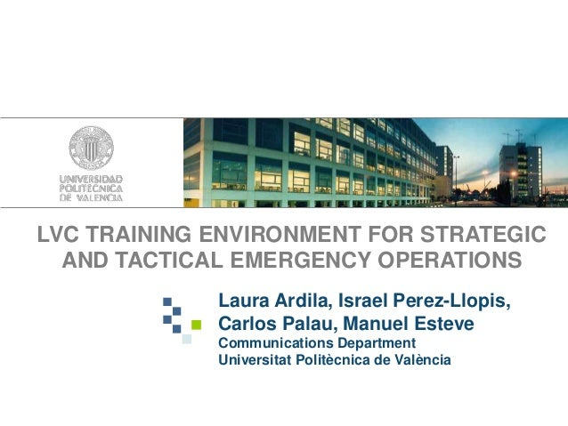 LVC TRAINING ENVIRONMENT FOR STRATEGICAND TACTICAL EMERGENCY OPERATIONSLaura Ardila, Israel Perez-Llopis,Carlos Palau, Man...