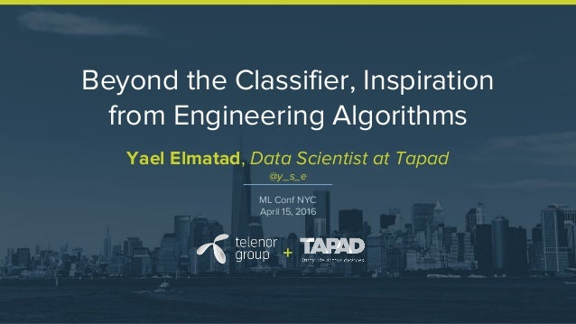 Beyond the Classifier, Inspiration from Engineering Algorithms Yael Elmatad, Data Scientist at Tapad @y_s_e ML Conf NYC Ap...