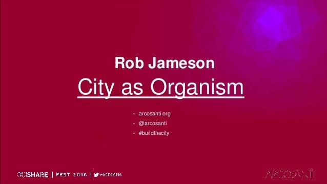 Rob Jameson City as Organism • arcosanti.org • @arcosanti • #buildthecity